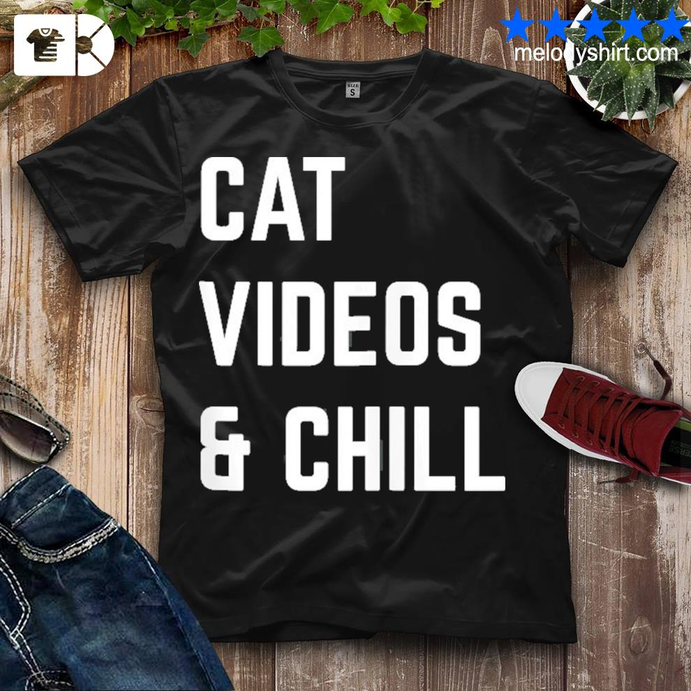 Cat videos and chill shirt