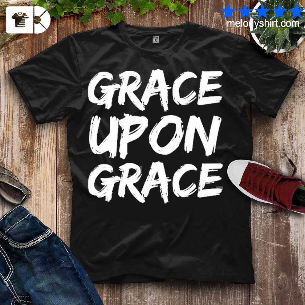 Christian quote gift faith saying grace upon grace shirt