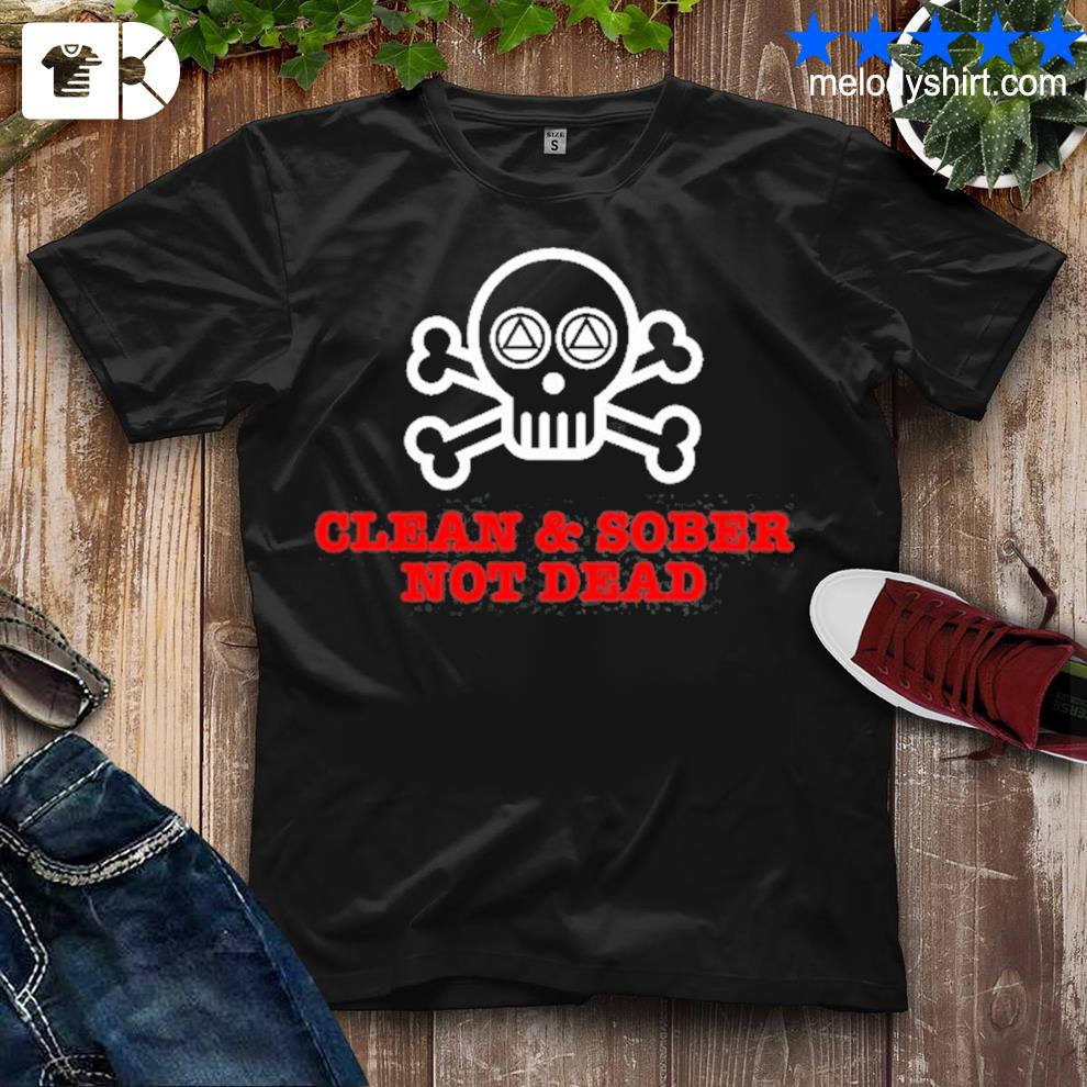 'clean and sober not dead' funny alcoholics anonymous shirt