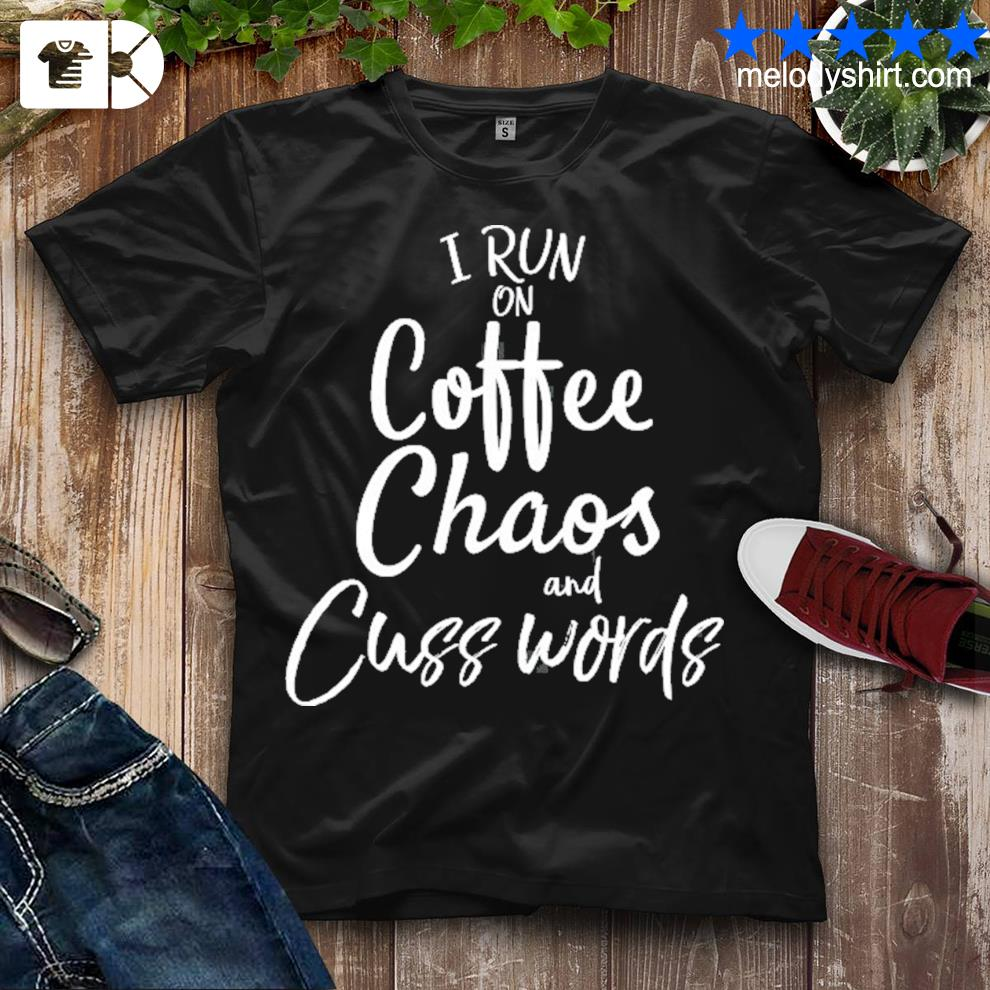 Cute coffee quote funny I run on coffee chaos and cuss words shirt