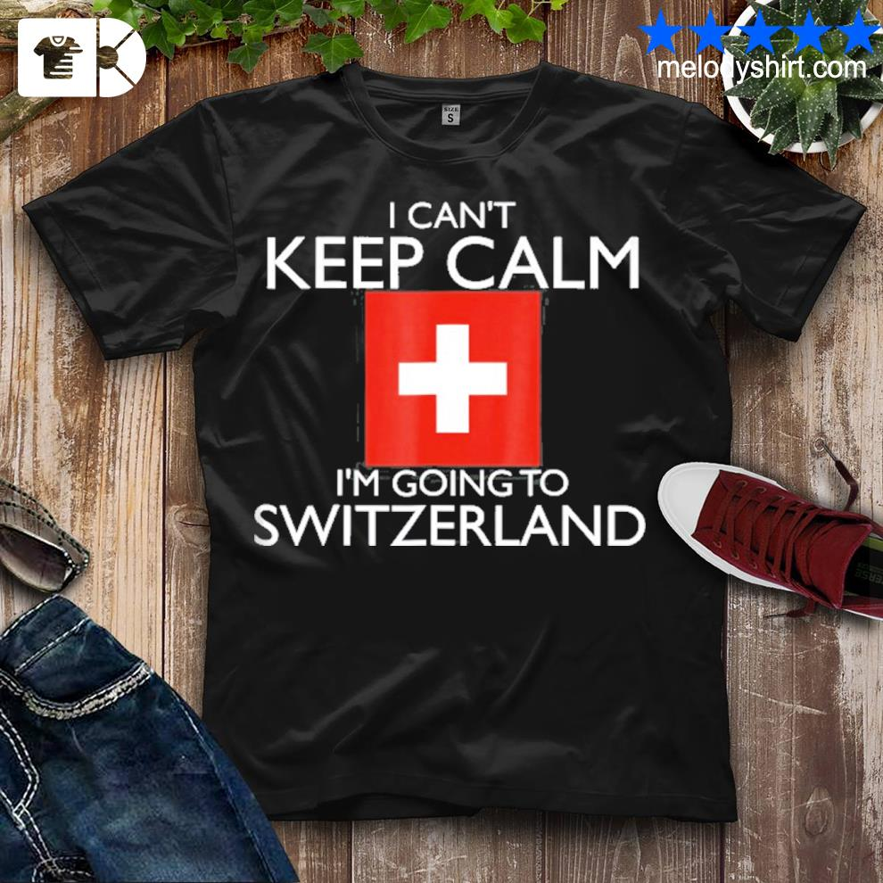 I can't keep calm I'm going to Switzerland shirt