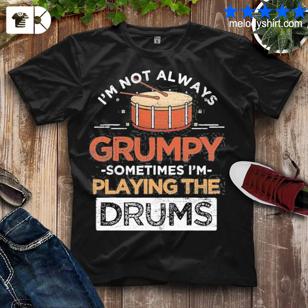 I'm not always grumpy sometimes I play the drums shirt