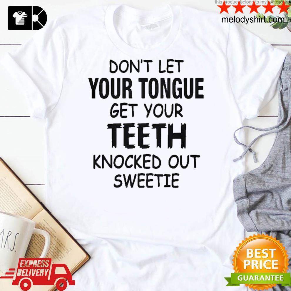 Don't let your tongue get yourth knocked out sweetie shirt