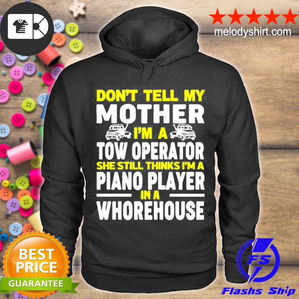 Don't tell my mother I'm a tow operator she still thinks I'm a piano player in a whorehouse shirt4 hoodie