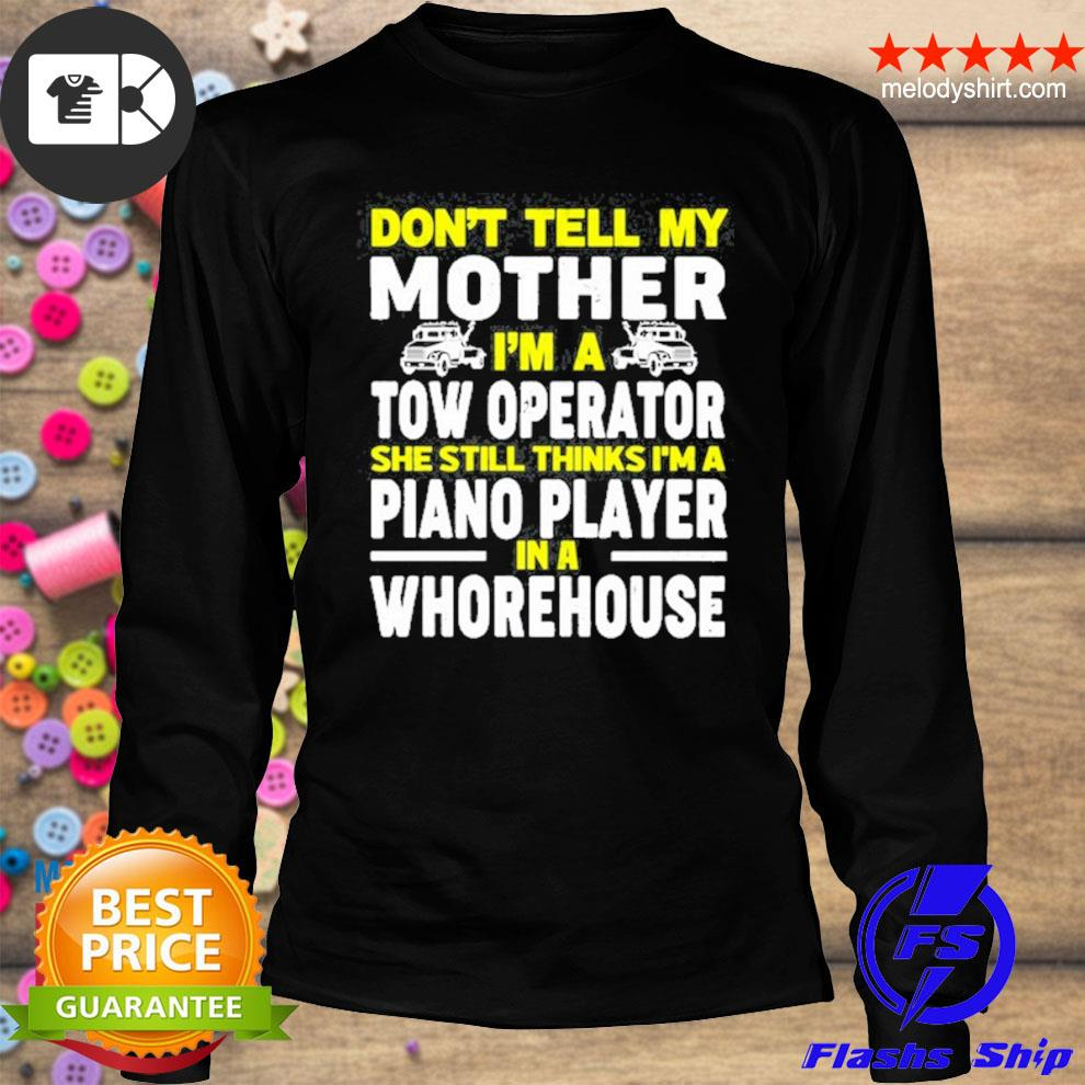 Don't tell my mother I'm a tow operator she still thinks I'm a piano player in a whorehouse shirt4 longsleeve