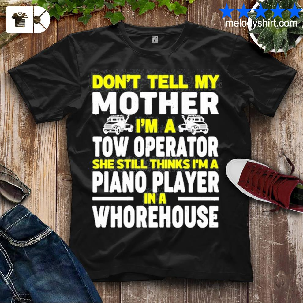 Don't tell my mother I'm a tow operator she still thinks I'm a piano player in a whorehouse shirt4