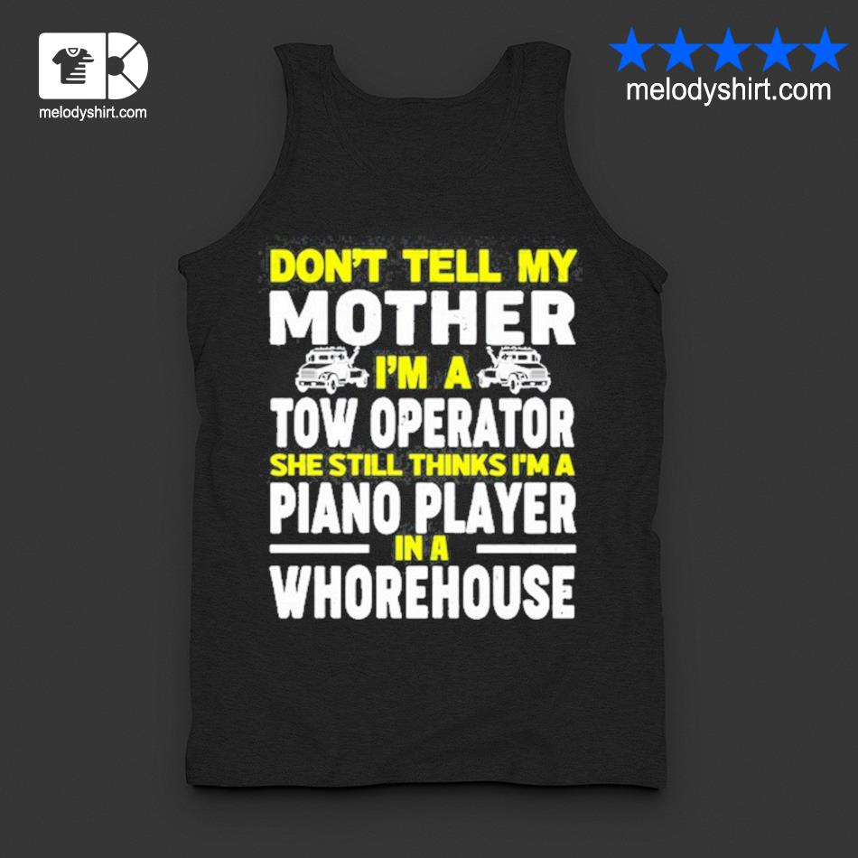 Don't tell my mother I'm a tow operator she still thinks I'm a piano player in a whorehouse shirt4 tanktop