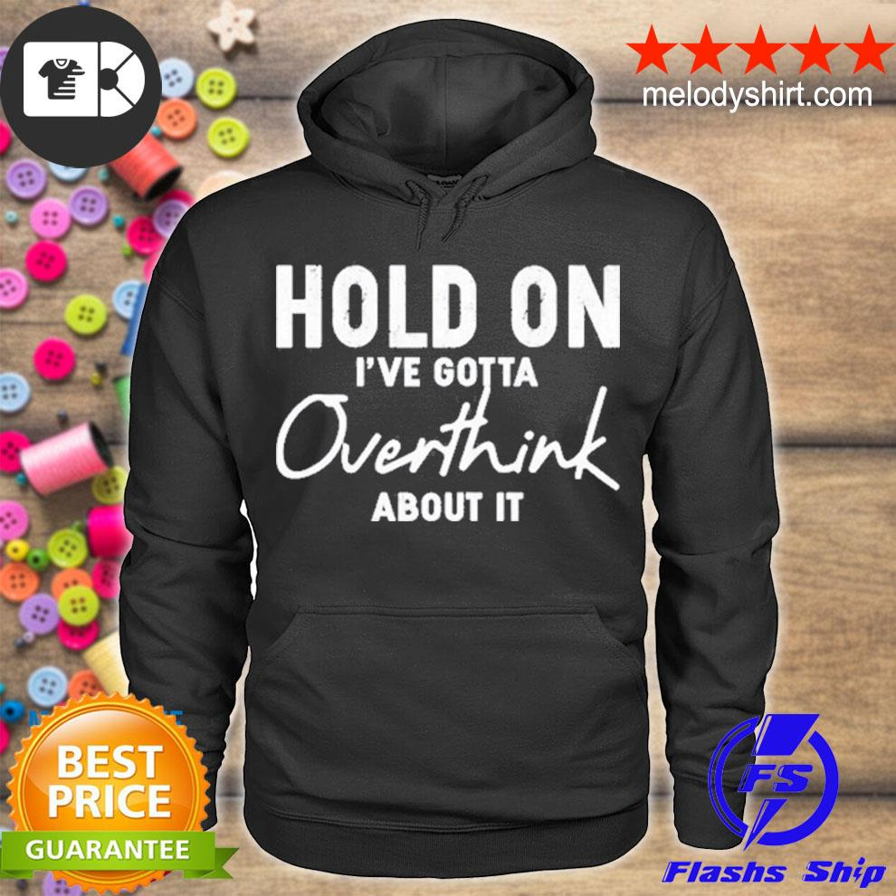 Hold on I've gotta overthink about it s hoodie