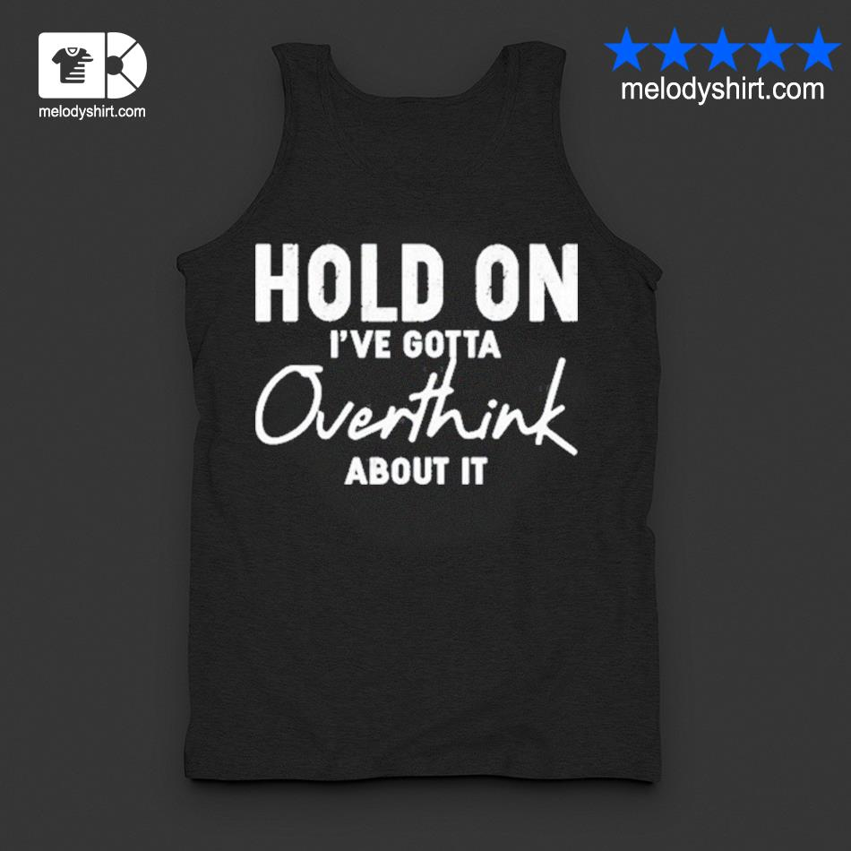Hold on I've gotta overthink about it s tanktop