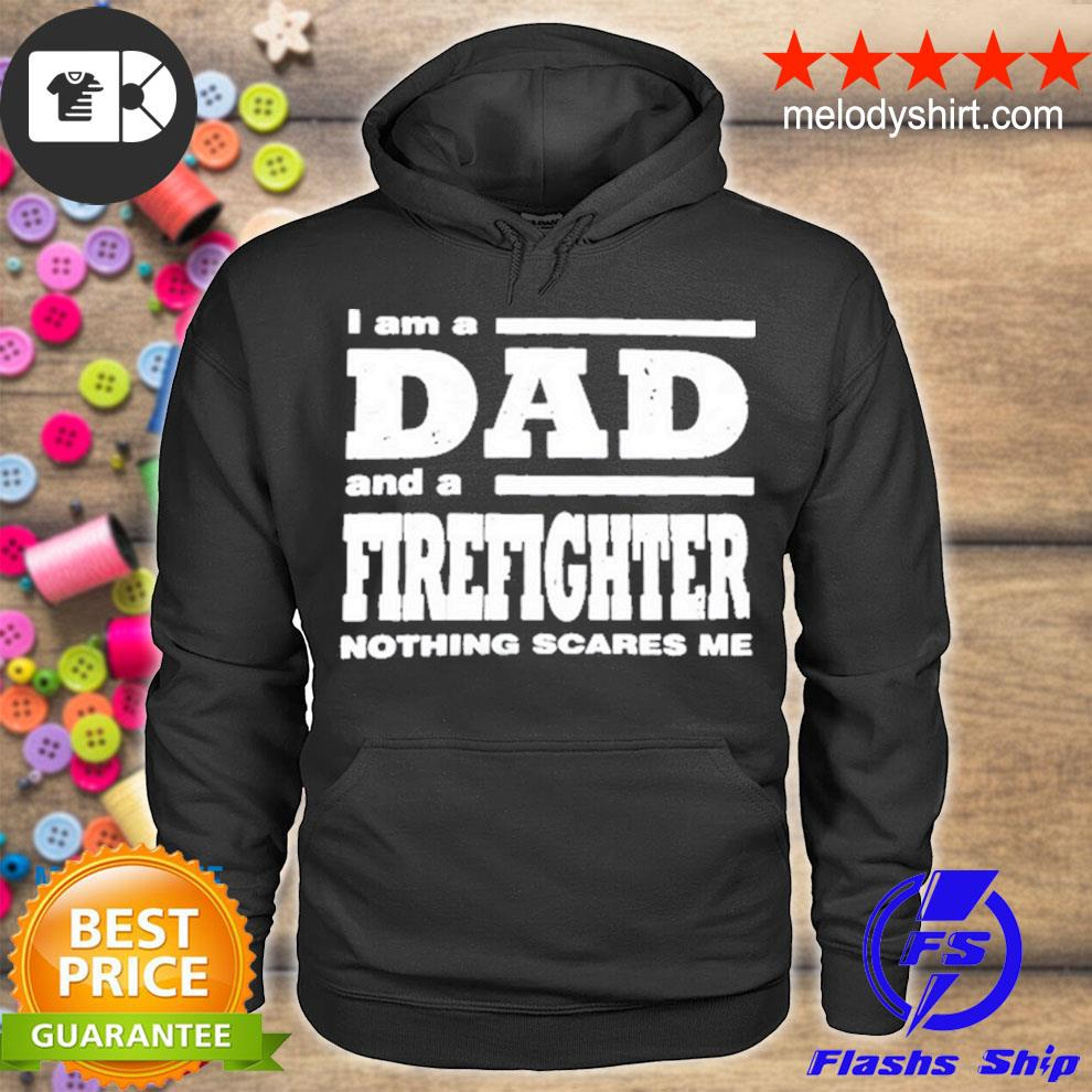 I am a dad and a firefighter nothing scares me s hoodie