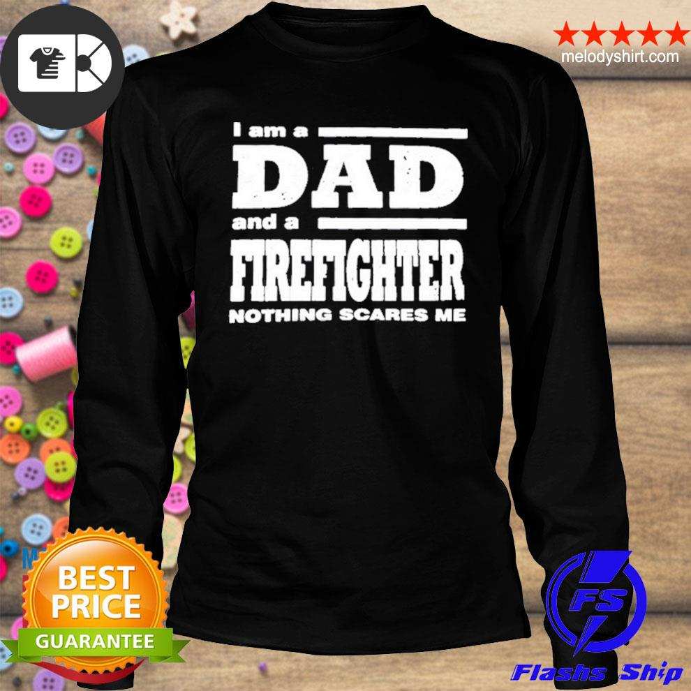 I am a dad and a firefighter nothing scares me s longsleeve