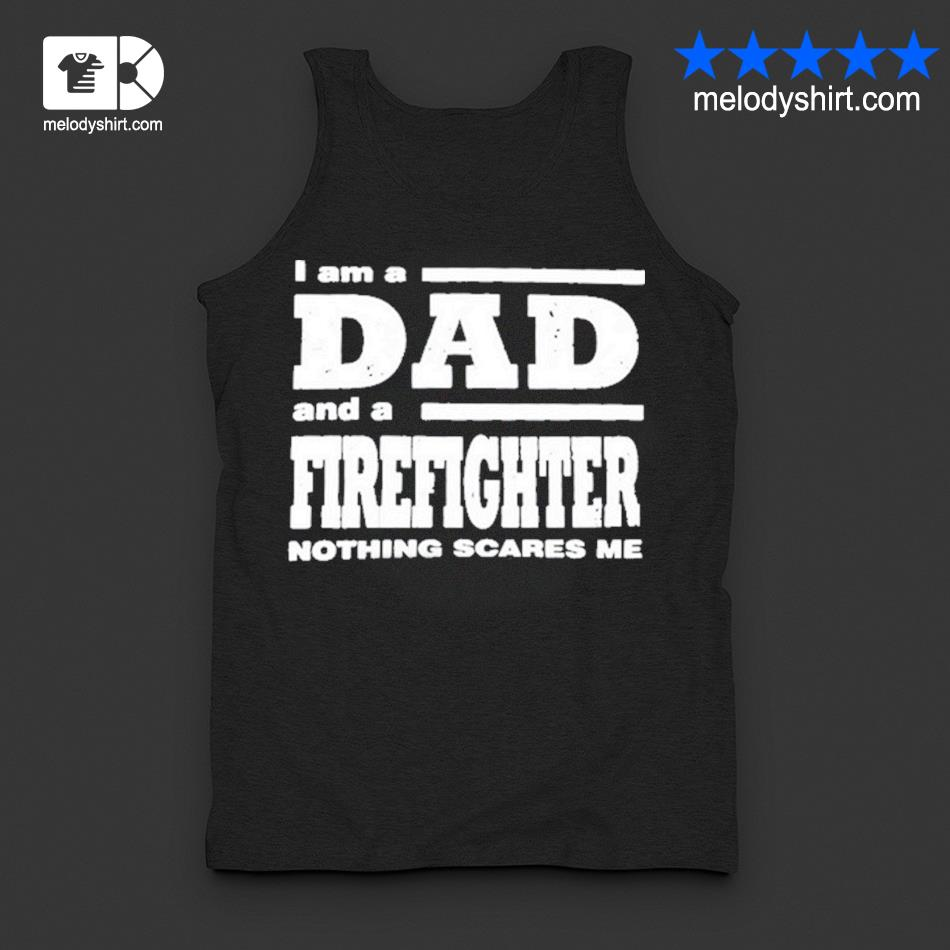 I am a dad and a firefighter nothing scares me s tanktop