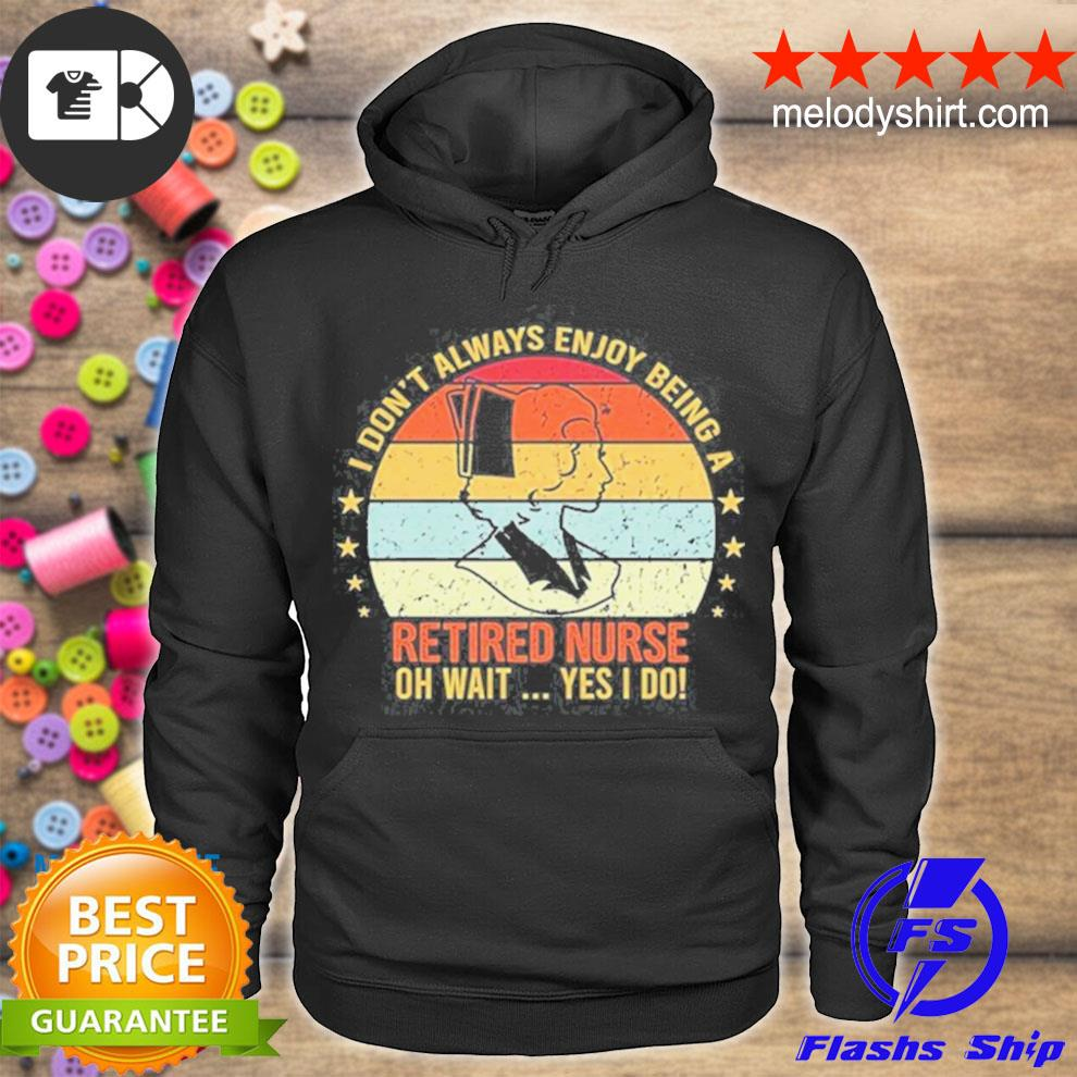 I don't always enjoy being a retired nurse oh wait yes I do vintage s hoodie