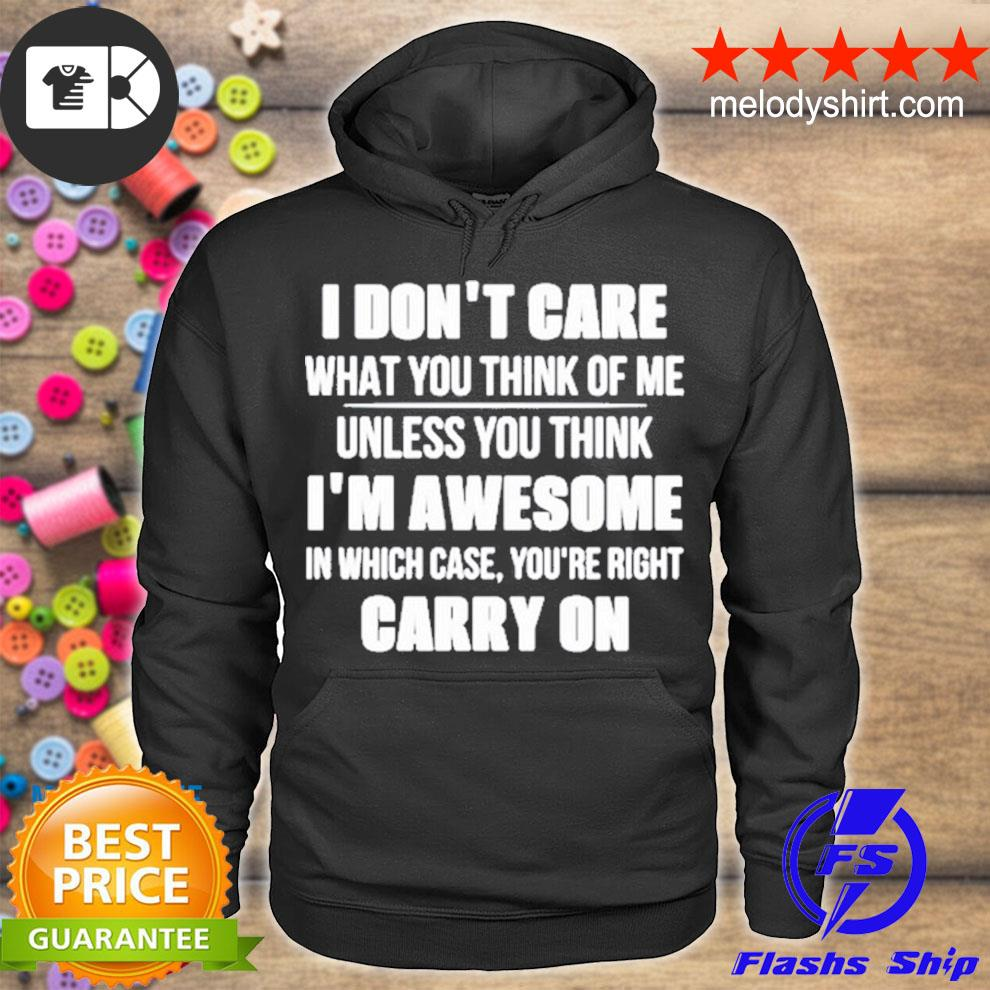 I don't care what you think of me unless you think i_m awesome in which case you're right carry on s hoodie