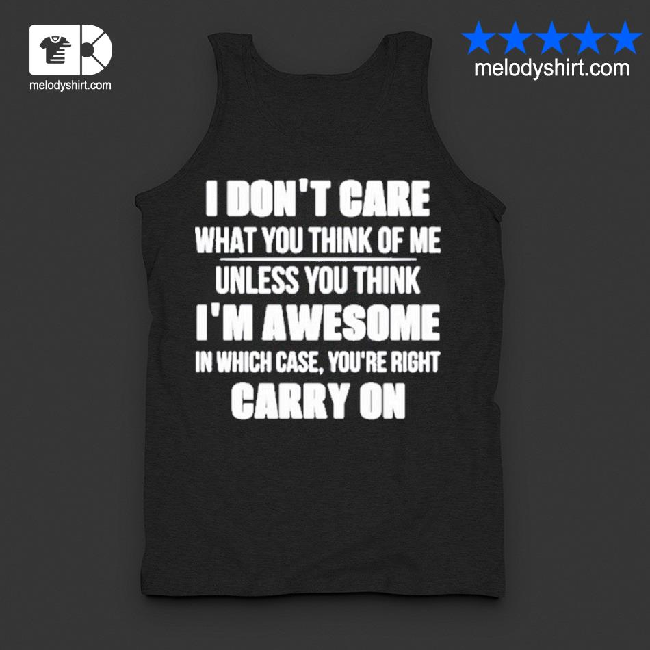 I don't care what you think of me unless you think i_m awesome in which case you're right carry on s tanktop