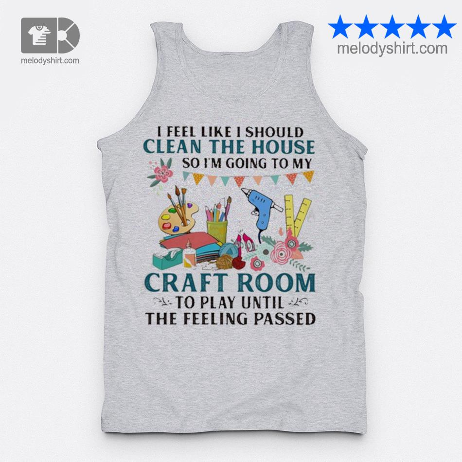 I feel like I should clean the house so I'm going to my craft room to play until the feeling passed s tanktop