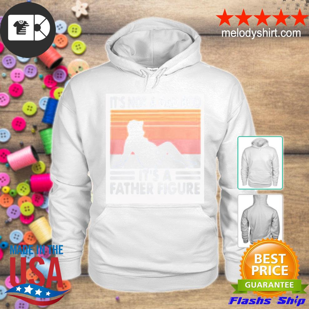 It's not a dad bod it's a father figure vintage new 2021 s hoodie