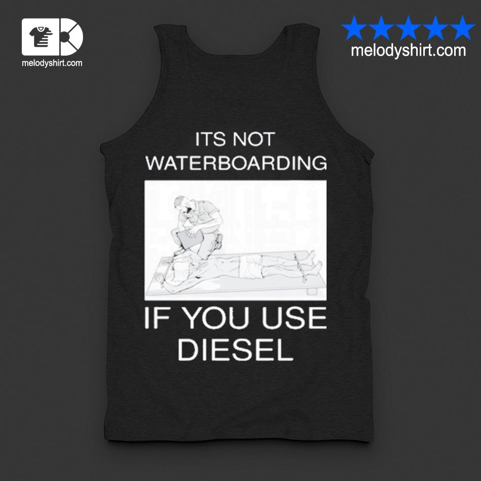 Its not waterboarding if you use diesel s tanktop