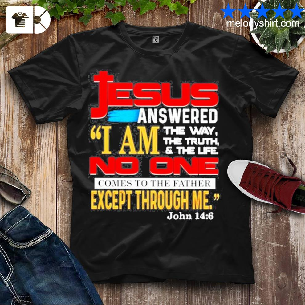 Jesus answered I am the way the truth and the life shirt