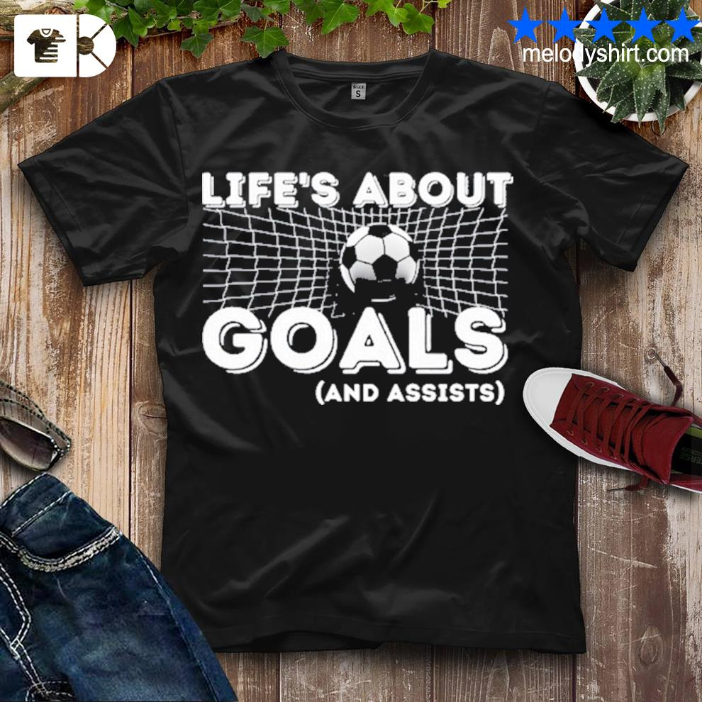 Life's about goals and assists soccer shirt