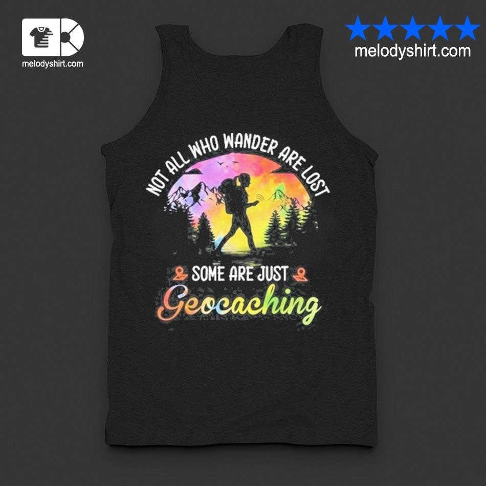 Not all who wander are lost some are just geocaching s tanktop
