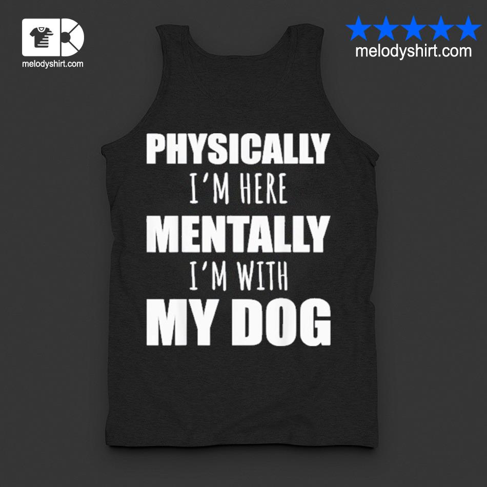 Physically I'm here mentally I'm with my dogs s tanktop
