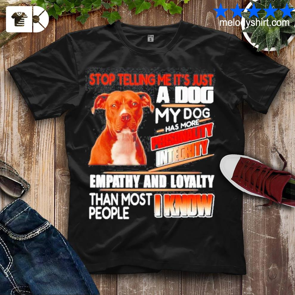 Pitbull stop telling me its just a dog my dog has more personality integrity shirt