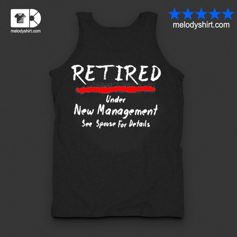 Retired under see spouse for details new management s tanktop