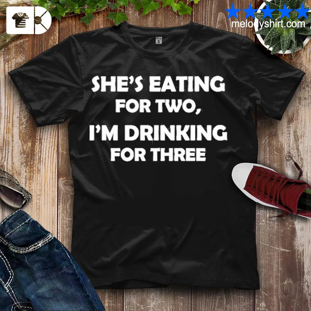 Shes eating for two I'm drinking for three shirt