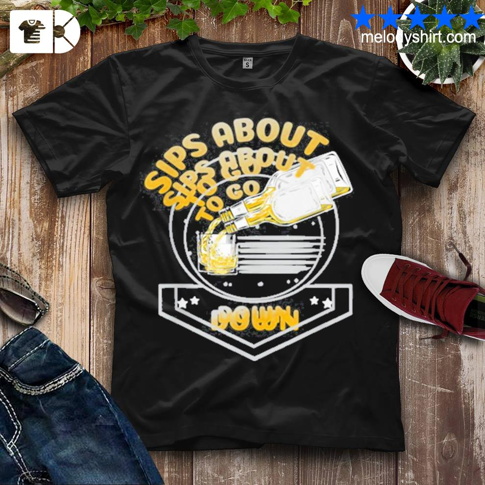Sips about to go down whiskey bourbon shirt