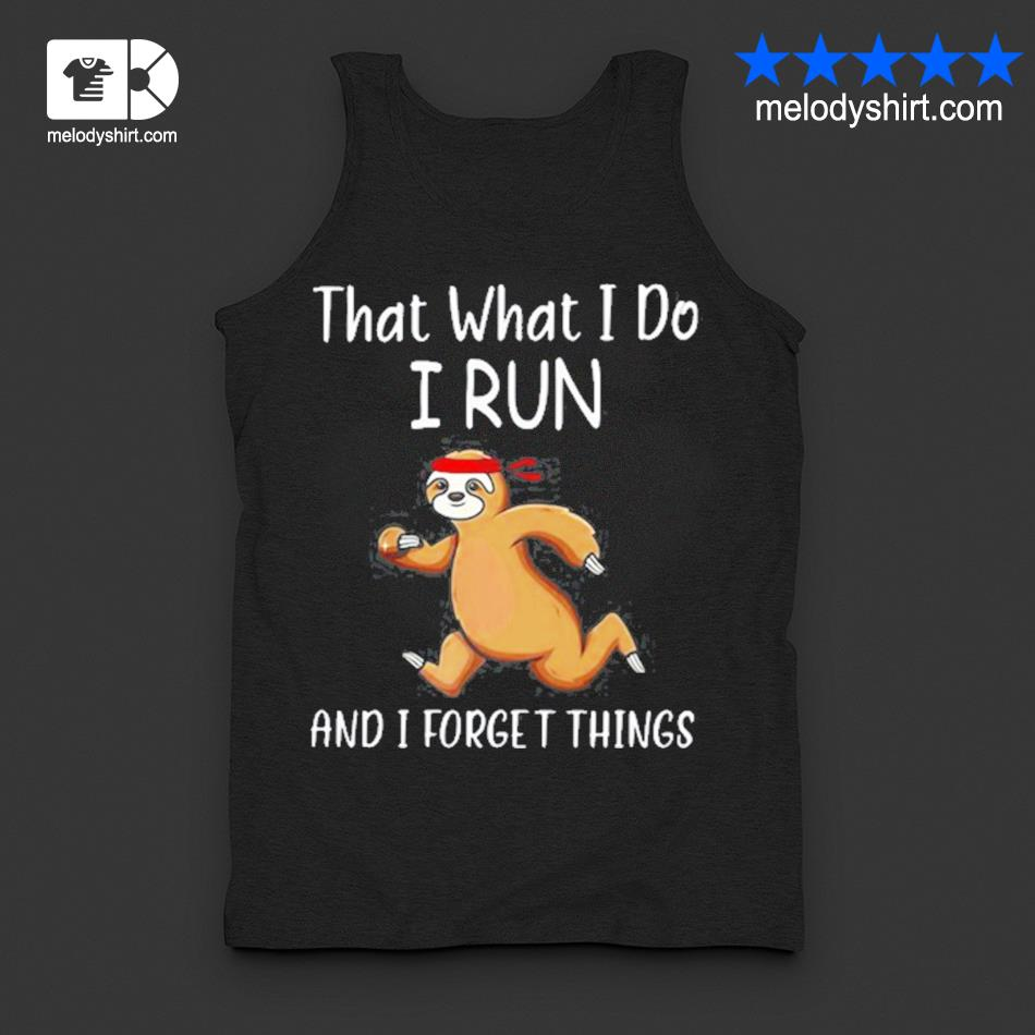 That what I do I run and I forget things sloth s tanktop