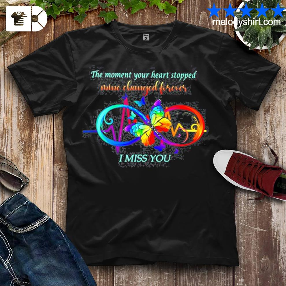 The moment your heart stopped mine changed forever I miss you shirt