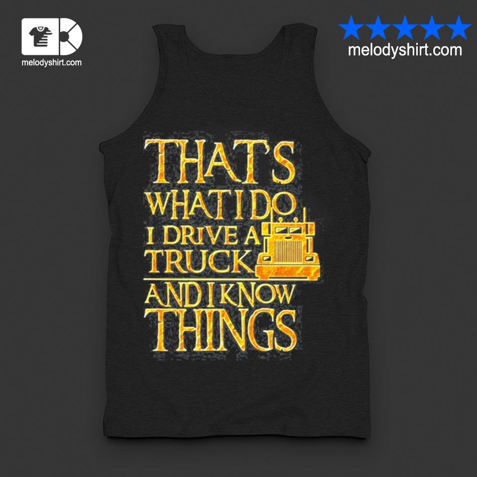 Trucker that's what I do I drive a truck and I know things s tanktop