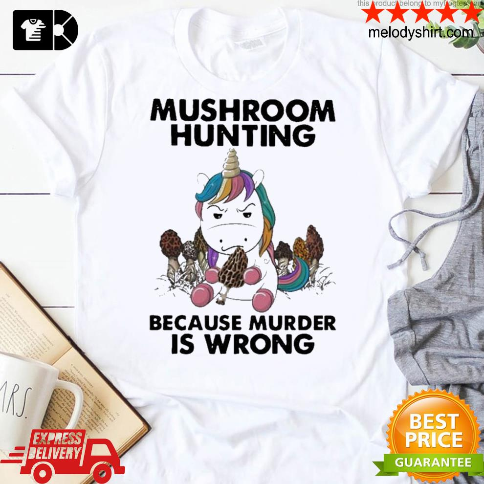 Unicorn mushroom hunting because murder is wrong new shirt
