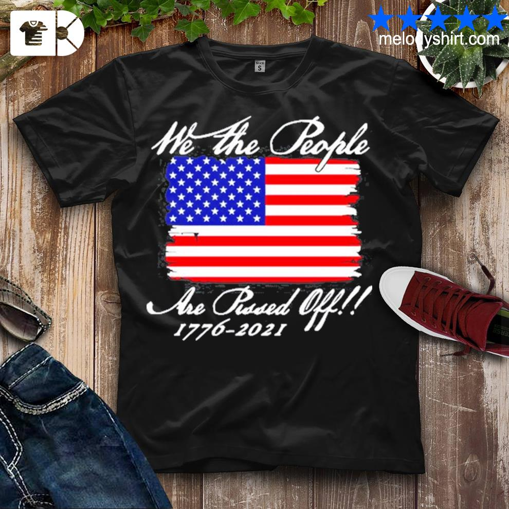 We the people are pissed off America flag 1776 2021 politics shirt