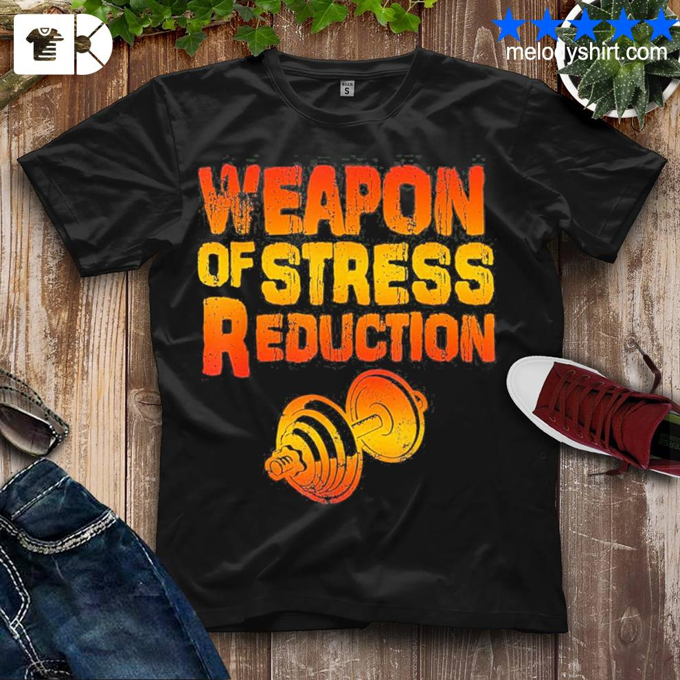 Weapons of stress reduction lifting weights new 2021 shirt
