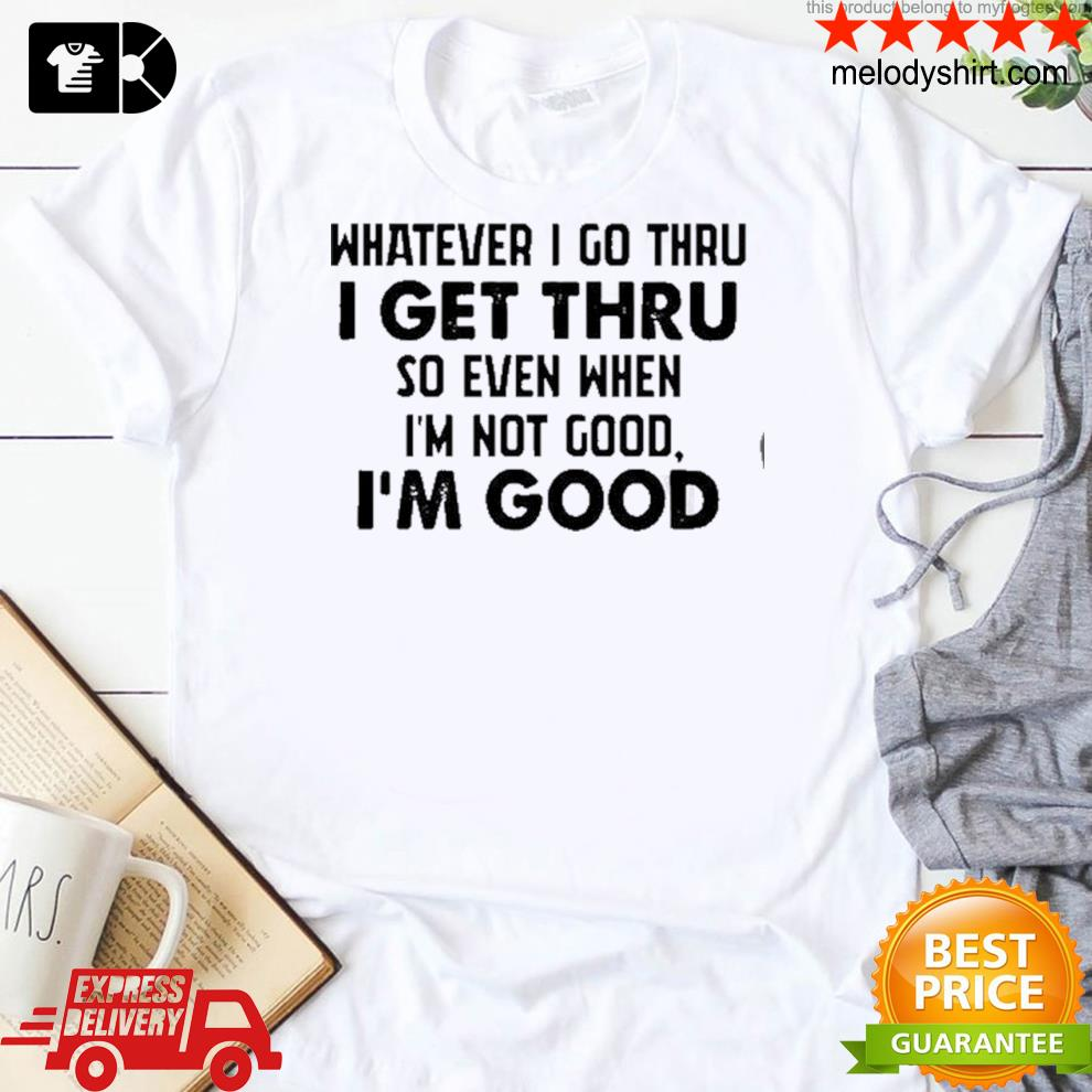 Whatever I go thru I get thru so even when I'm not good I'm good new 2021 shirt