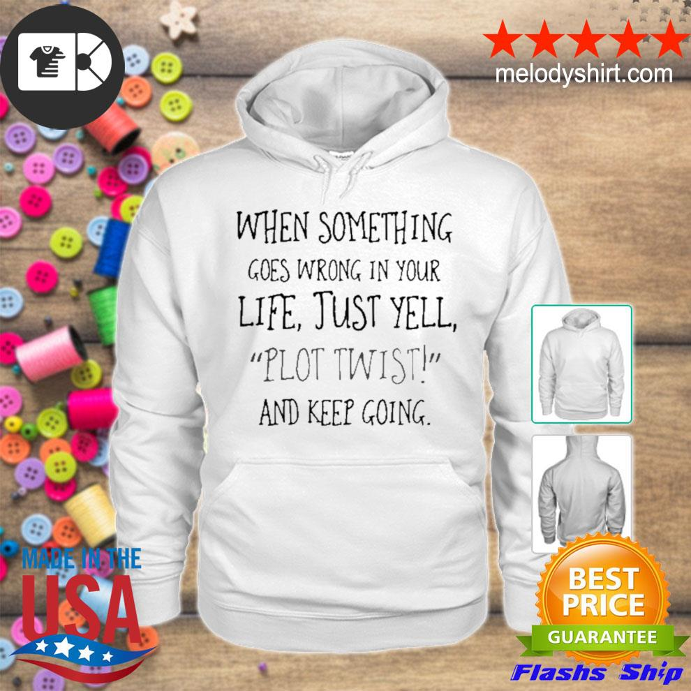 When something goes wrong in your life just yell plot twist and keep going s hoodie