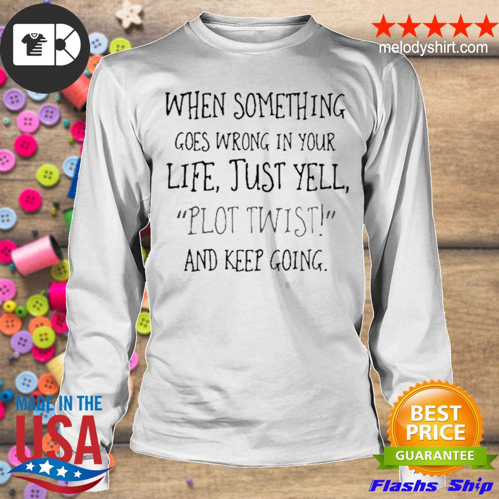 When something goes wrong in your life just yell plot twist and keep going s longsleeve