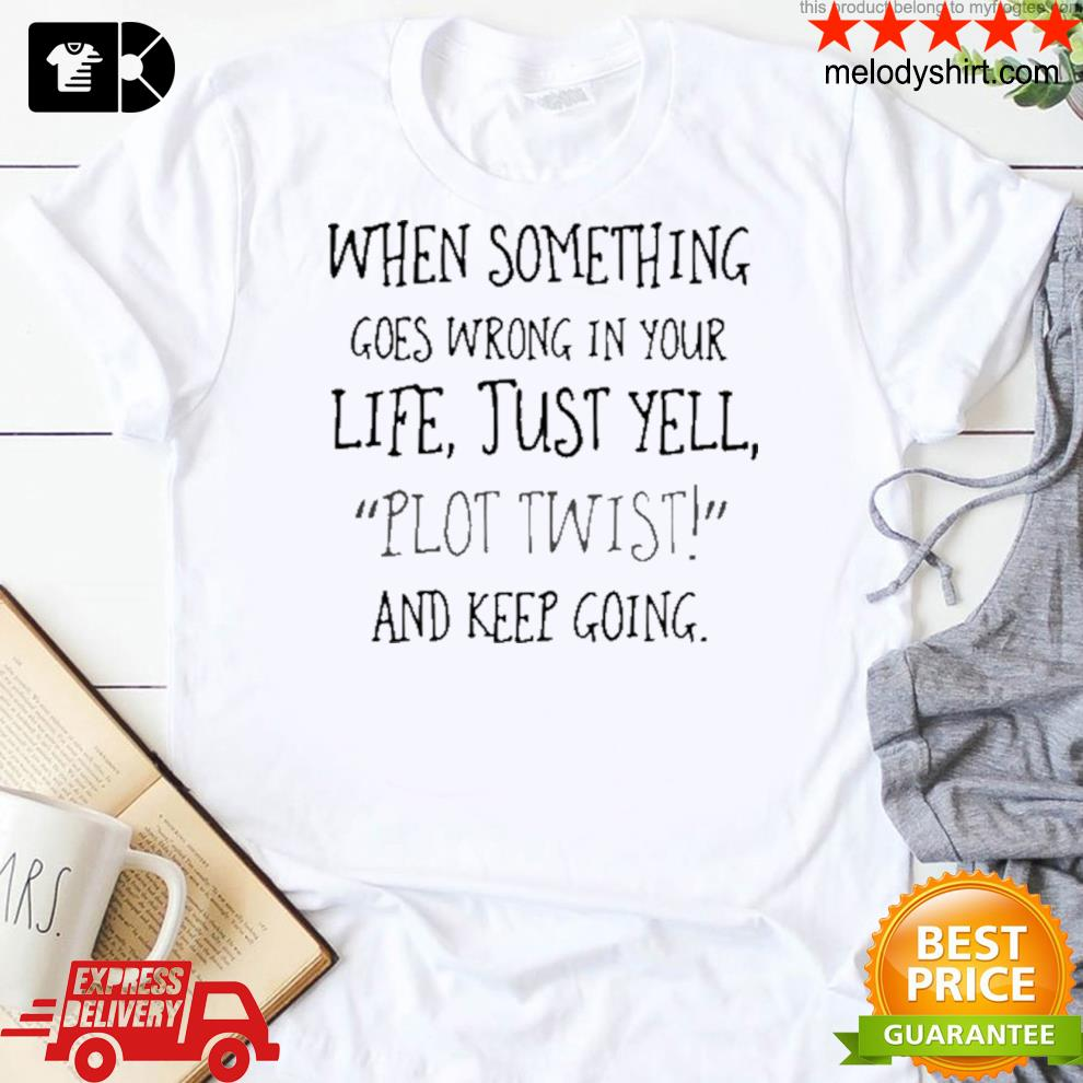 When something goes wrong in your life just yell plot twist and keep going shirt