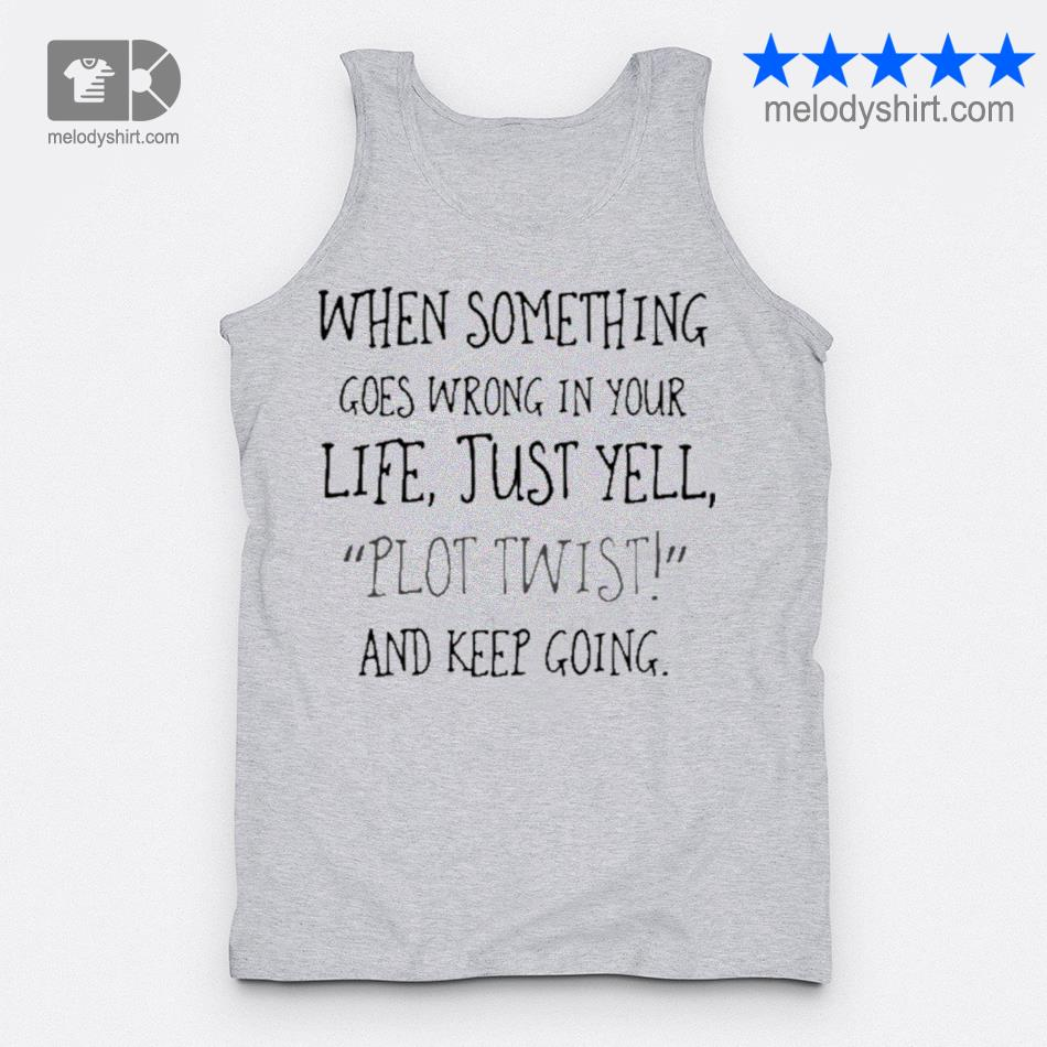 When something goes wrong in your life just yell plot twist and keep going s tanktop