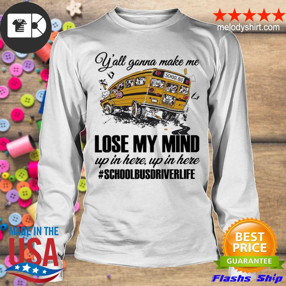 Y'all gonna make me lose my mind up in here up in here #schoolbusdriverlife s longsleeve