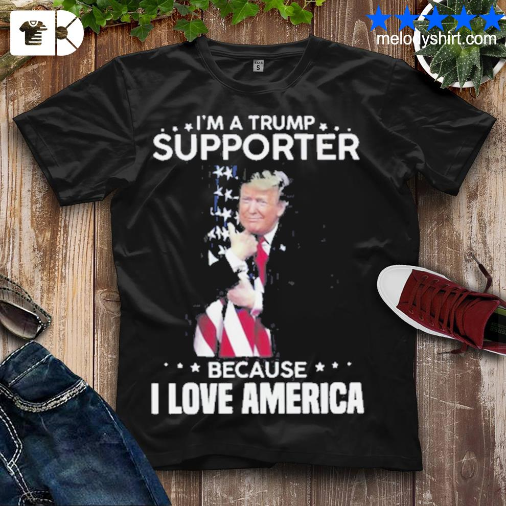 Best i'm a Trump supporter because I love America flag shirt