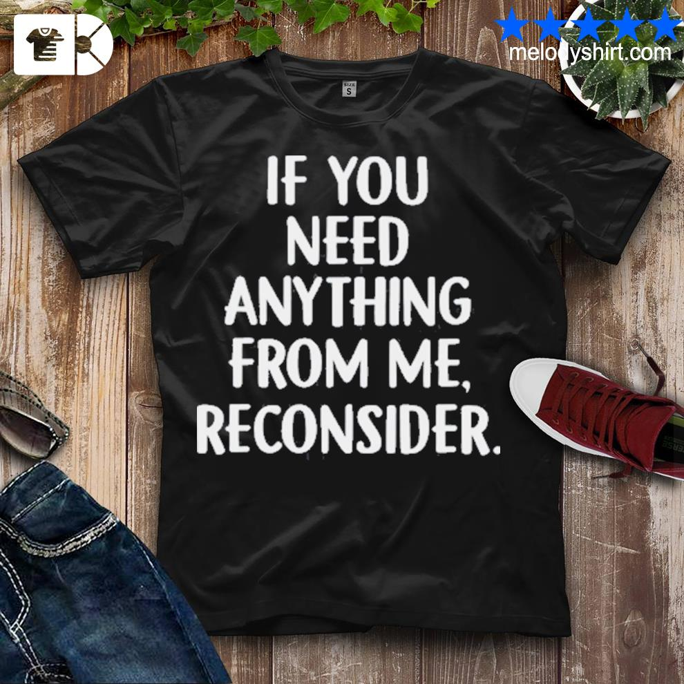Funny if you need anything from me reconsider shirt