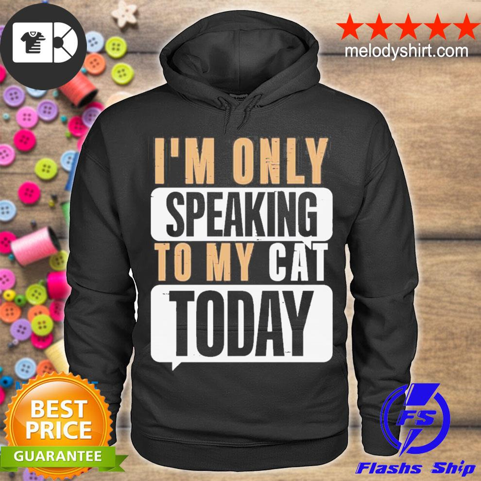 Nice i'm only speaking to my cat today s hoodie