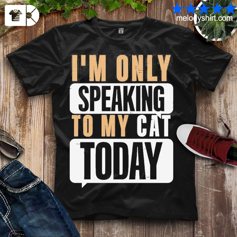 Nice i'm only speaking to my cat today shirt